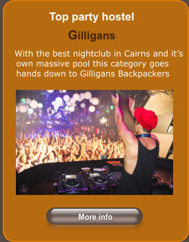 Top party hostel Gilligans      With the best nightclub in Cairns and it's own massive pool this category goes hands down to Gilligans Backpackers More info